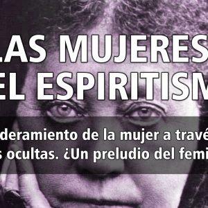 4×24 LAS MUJERES Y EL ESPIRITISMO: El empoderamiento de la mujer a través de las ciencias ocultas. ¿Un preludio del feminismo?